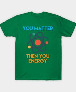 You Matter Then You Energy Shirt