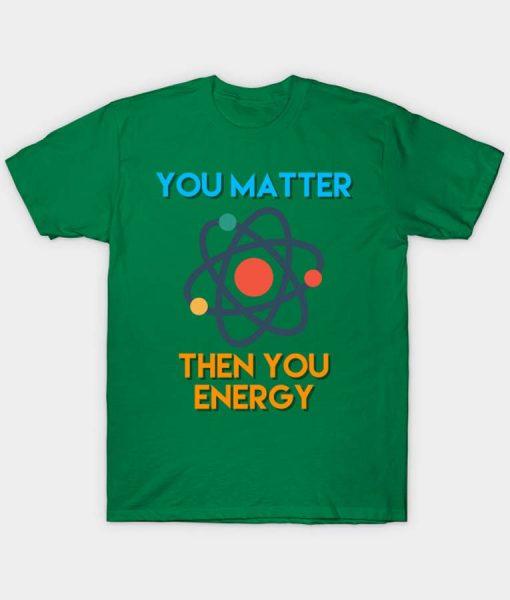 You Matter Then You Energy Shirt