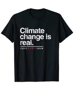 Climate Change Is Real T-Shirt Save Earth Now