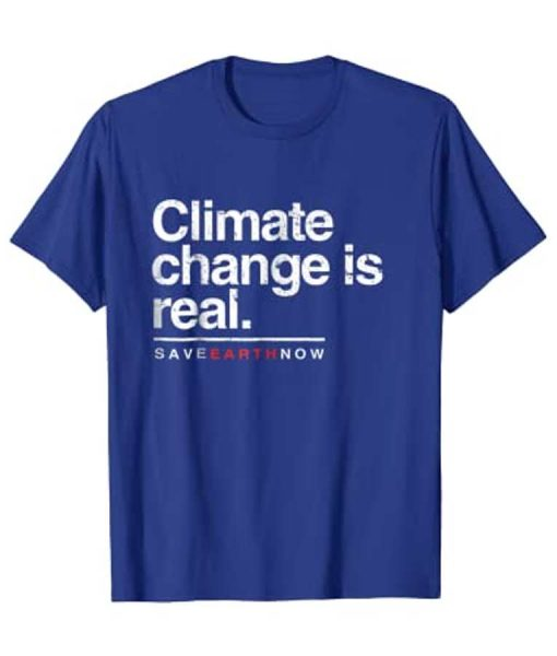Climate Change Is Real Shirt Save Earth Now